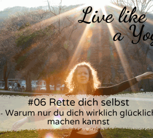 #06 Rette dich selbst - Warum nur du dich wirklich glücklich machen kannst Live like a Yogi