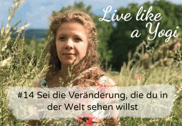 #14 Sei die Veränderung, die du in der Welt sehen willst Live like a Yogi Podcast